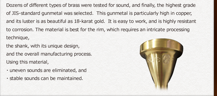 Dozens of different types of brass were tested for sound, and finally, the highest grade of JIS-standard gunmetal was selected.  This gunmetal is particularly high in copper, and its luster is as beautiful as 18-karat gold.  It is easy to work, and is highly resistant to corrosion. The material is best for the rim, which requires an intricate processing technique, 